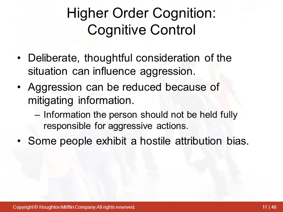 Copyright © Houghton Mifflin Company. All rights reserved.11 | 46 Higher Order Cognition: Cognitive Control Deliberate, thoughtful consideration of th
