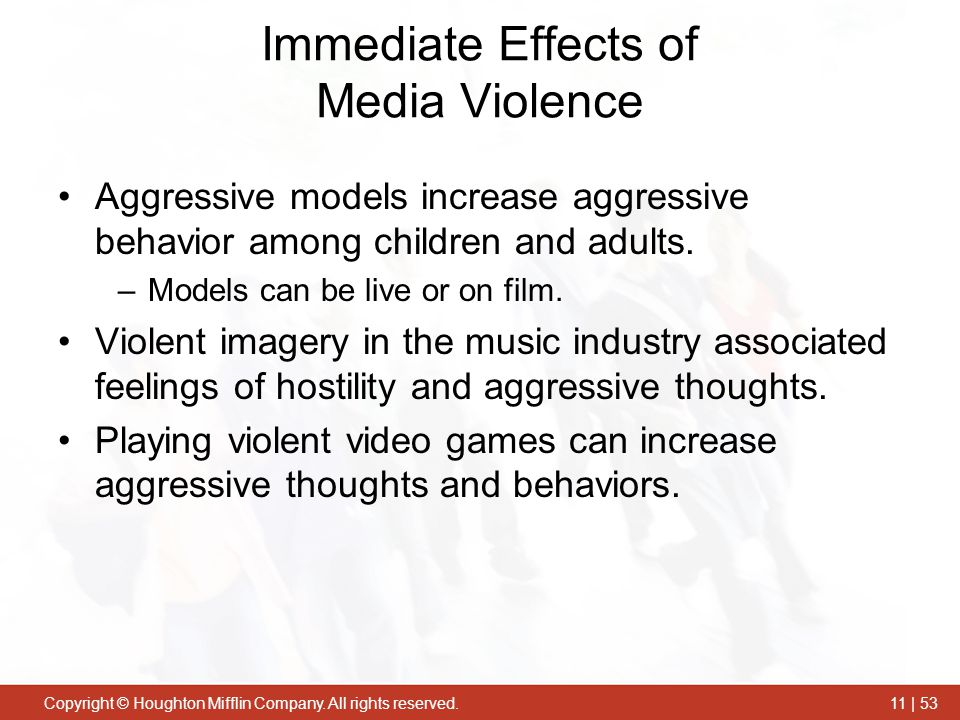 Copyright © Houghton Mifflin Company. All rights reserved.11 | 53 Immediate Effects of Media Violence Aggressive models increase aggressive behavior a