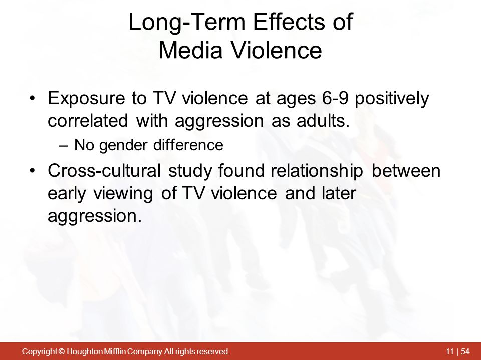 Copyright © Houghton Mifflin Company. All rights reserved.11 | 54 Long-Term Effects of Media Violence Exposure to TV violence at ages 6-9 positively c