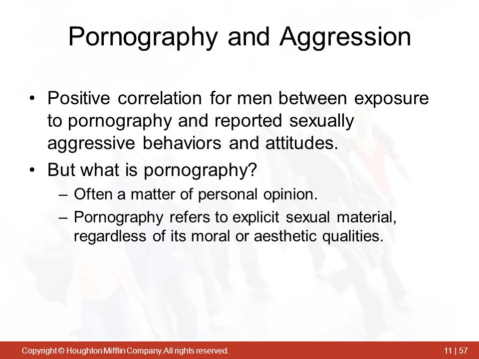 Copyright © Houghton Mifflin Company. All rights reserved.11 | 57 Pornography and Aggression Positive correlation for men between exposure to pornogra