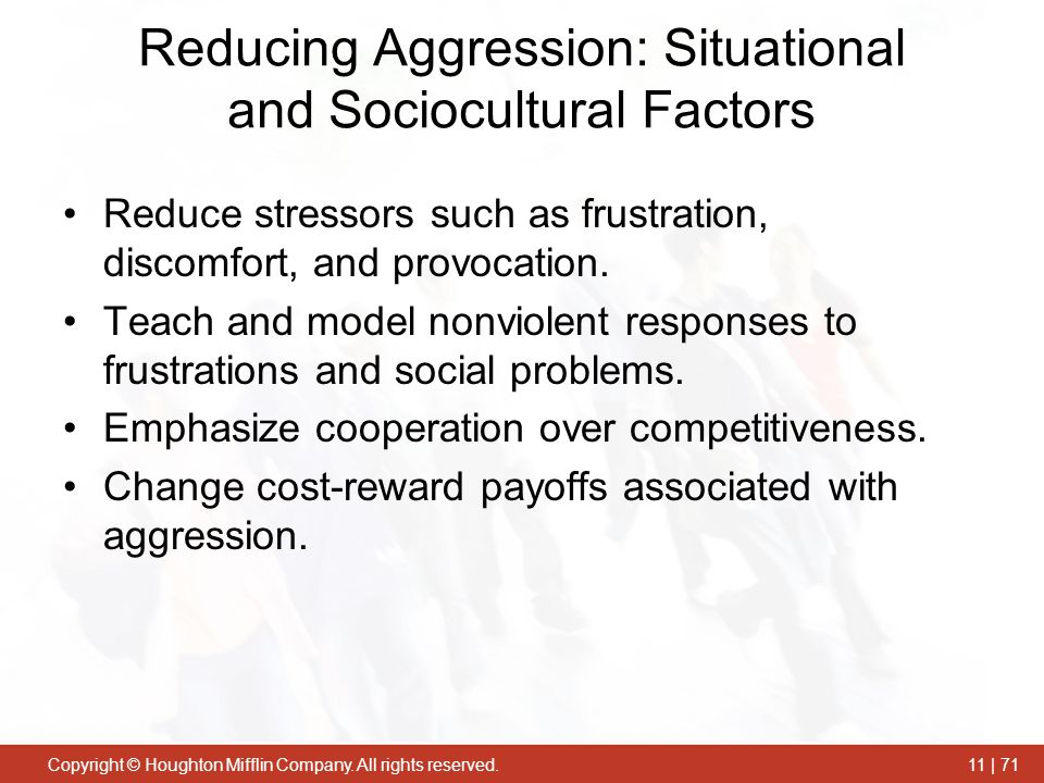 Copyright © Houghton Mifflin Company. All rights reserved.11 | 71 Reducing Aggression: Situational and Sociocultural Factors Reduce stressors such as
