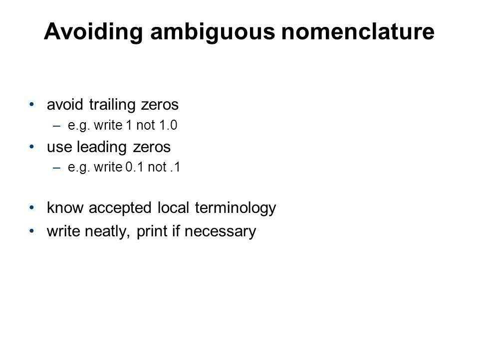 Avoiding ambiguous nomenclature avoid trailing zeros –e.g. write 1 not 1.0 use leading zeros –e.g. write 0.1 not.1 know accepted local terminology wri