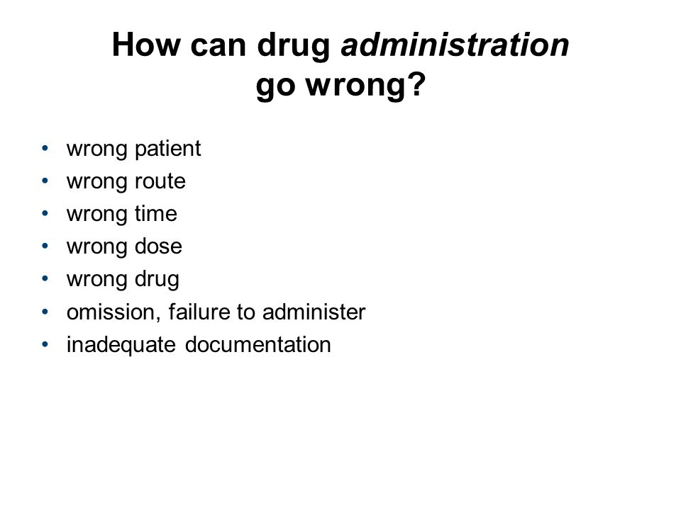 How can drug administration go wrong? wrong patient wrong route wrong time wrong dose wrong drug omission, failure to administer inadequate documentat
