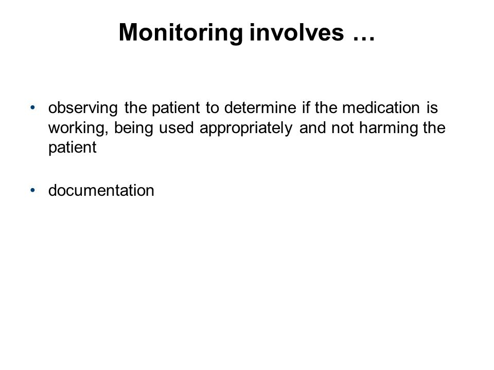 Monitoring involves … observing the patient to determine if the medication is working, being used appropriately and not harming the patient documentat