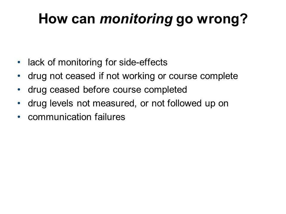 How can monitoring go wrong? lack of monitoring for side-effects drug not ceased if not working or course complete drug ceased before course completed