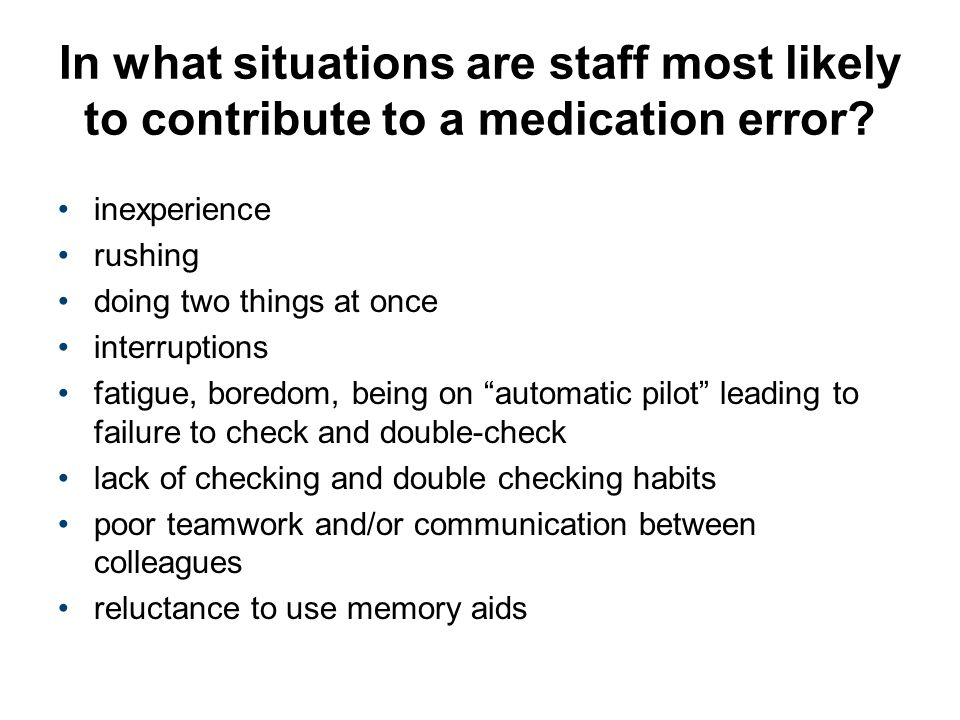 In what situations are staff most likely to contribute to a medication error? inexperience rushing doing two things at once interruptions fatigue, bor