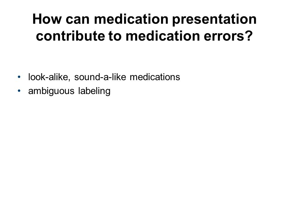 How can medication presentation contribute to medication errors? look-alike, sound-a-like medications ambiguous labeling