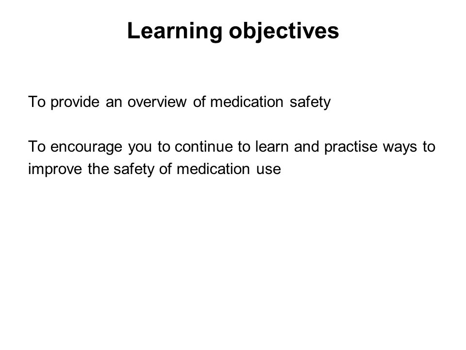 Learning objectives To provide an overview of medication safety To encourage you to continue to learn and practise ways to improve the safety of medic
