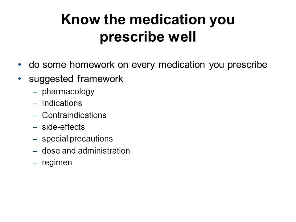 Know the medication you prescribe well do some homework on every medication you prescribe suggested framework –pharmacology –Indications –Contraindica