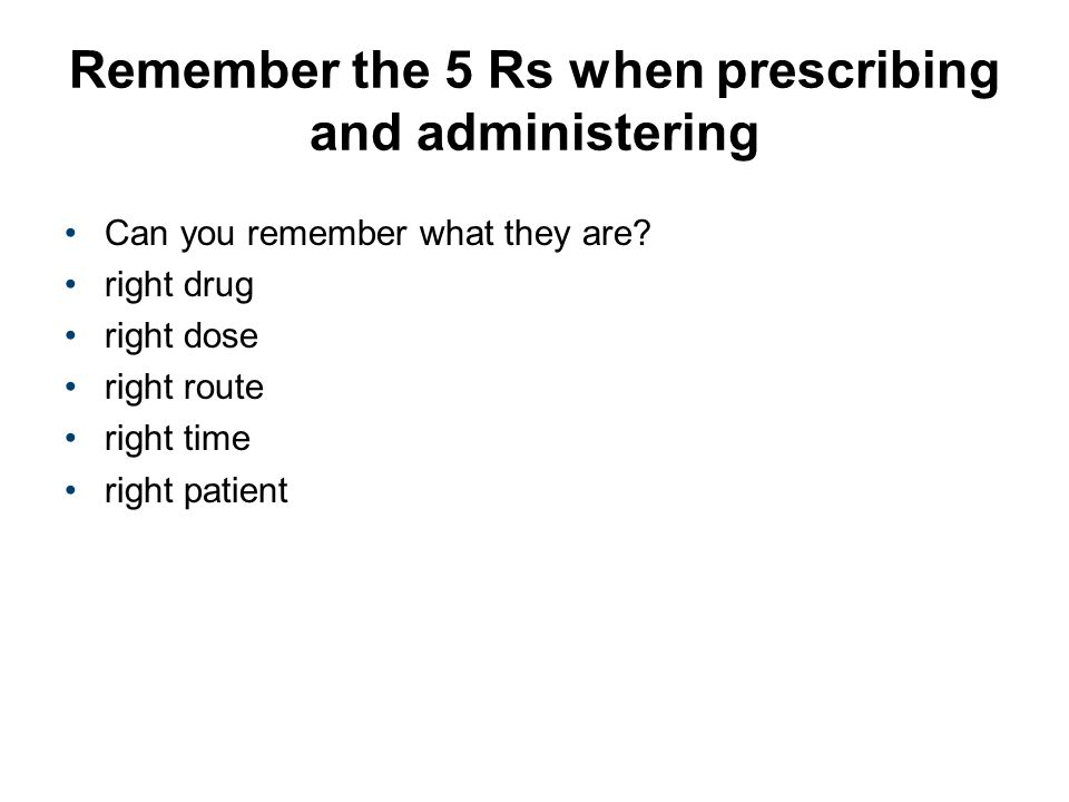 Remember the 5 Rs when prescribing and administering Can you remember what they are? right drug right dose right route right time right patient