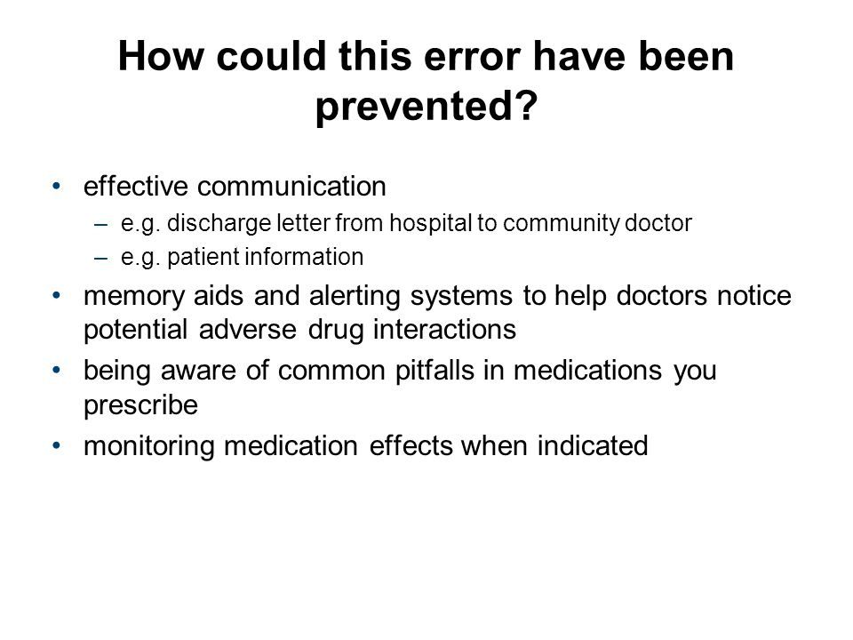 How could this error have been prevented? effective communication –e.g. discharge letter from hospital to community doctor –e.g. patient information m