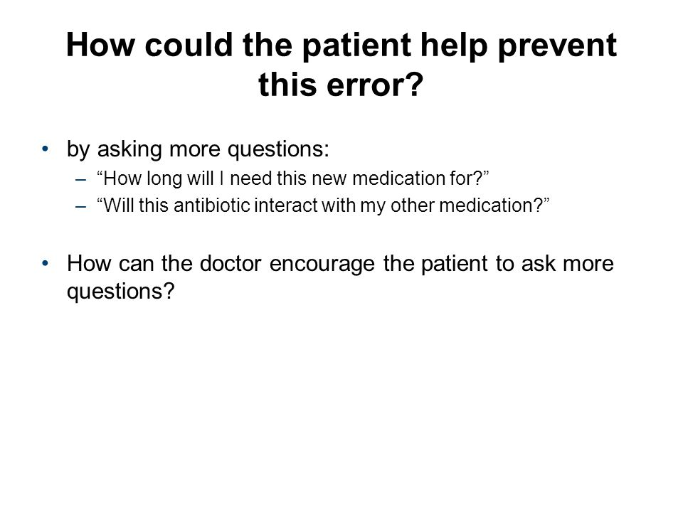 """How could the patient help prevent this error? by asking more questions: –""""How long will I need this new medication for?"""" –""""Will this antibiotic inter"""