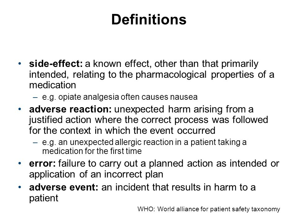 WHO: World alliance for patient safety taxonomy Definitions side-effect: a known effect, other than that primarily intended, relating to the pharmacol