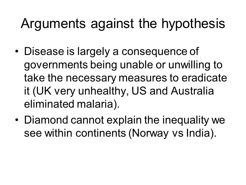 Arguments against the hypothesis Disease is largely a consequence of governments being unable or unwilling to take the necessary measures to eradicate it (UK very unhealthy, US and Australia eliminated malaria).