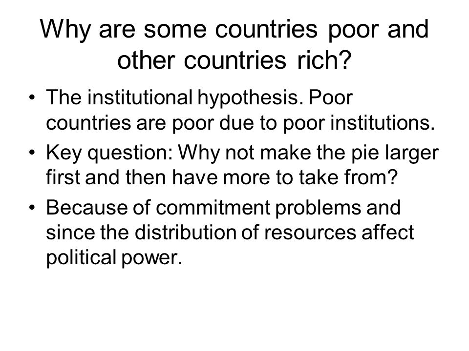 Why are some countries poor and other countries rich? The institutional hypothesis. Poor countries are poor due to poor institutions. Key question: Wh