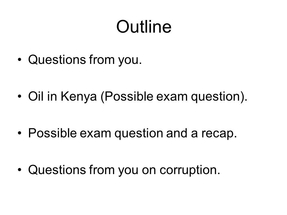 Outline Questions from you. Oil in Kenya (Possible exam question). Possible exam question and a recap. Questions from you on corruption.