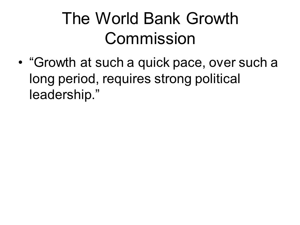 The World Bank Growth Commission Growth at such a quick pace, over such a long period, requires strong political leadership.