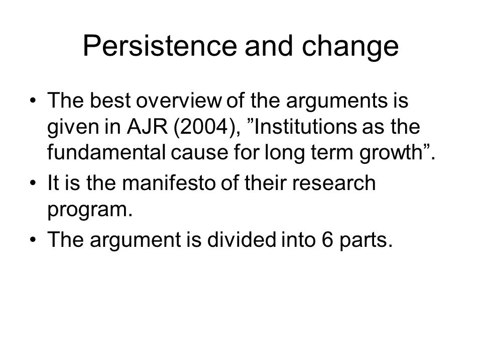 "Persistence and change The best overview of the arguments is given in AJR (2004), ""Institutions as the fundamental cause for long term growth"". It is"