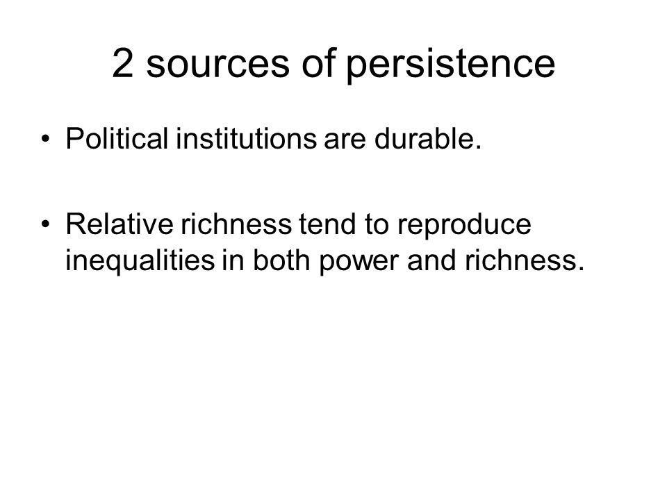 2 sources of persistence Political institutions are durable. Relative richness tend to reproduce inequalities in both power and richness.