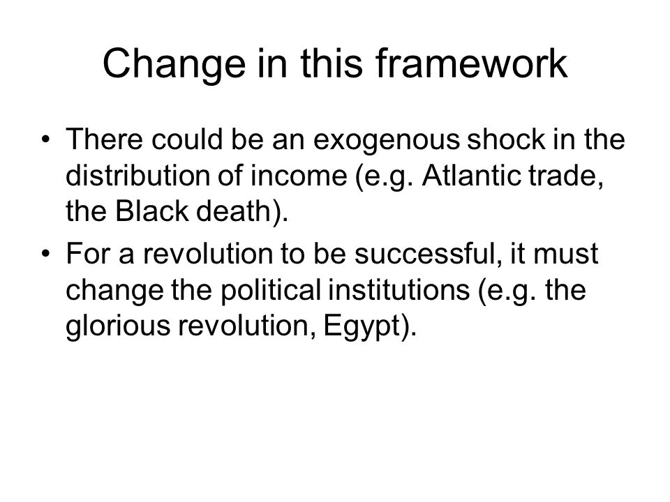 Change in this framework There could be an exogenous shock in the distribution of income (e.g. Atlantic trade, the Black death). For a revolution to b