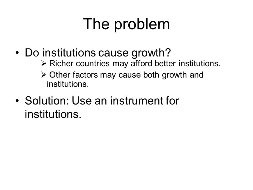 The problem Do institutions cause growth.  Richer countries may afford better institutions.