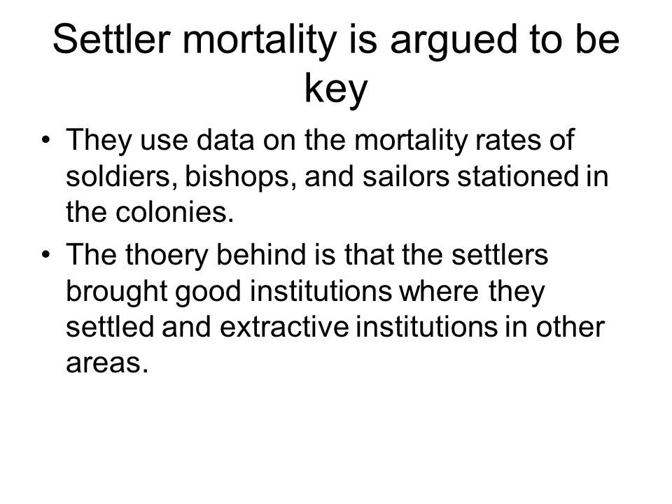 Settler mortality is argued to be key They use data on the mortality rates of soldiers, bishops, and sailors stationed in the colonies.