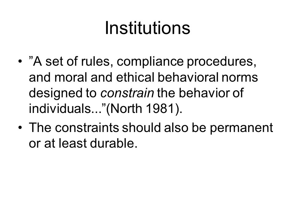 Institutions A set of rules, compliance procedures, and moral and ethical behavioral norms designed to constrain the behavior of individuals... (North 1981).