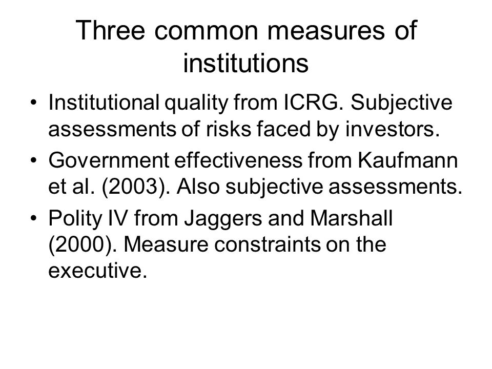 Three common measures of institutions Institutional quality from ICRG. Subjective assessments of risks faced by investors. Government effectiveness fr
