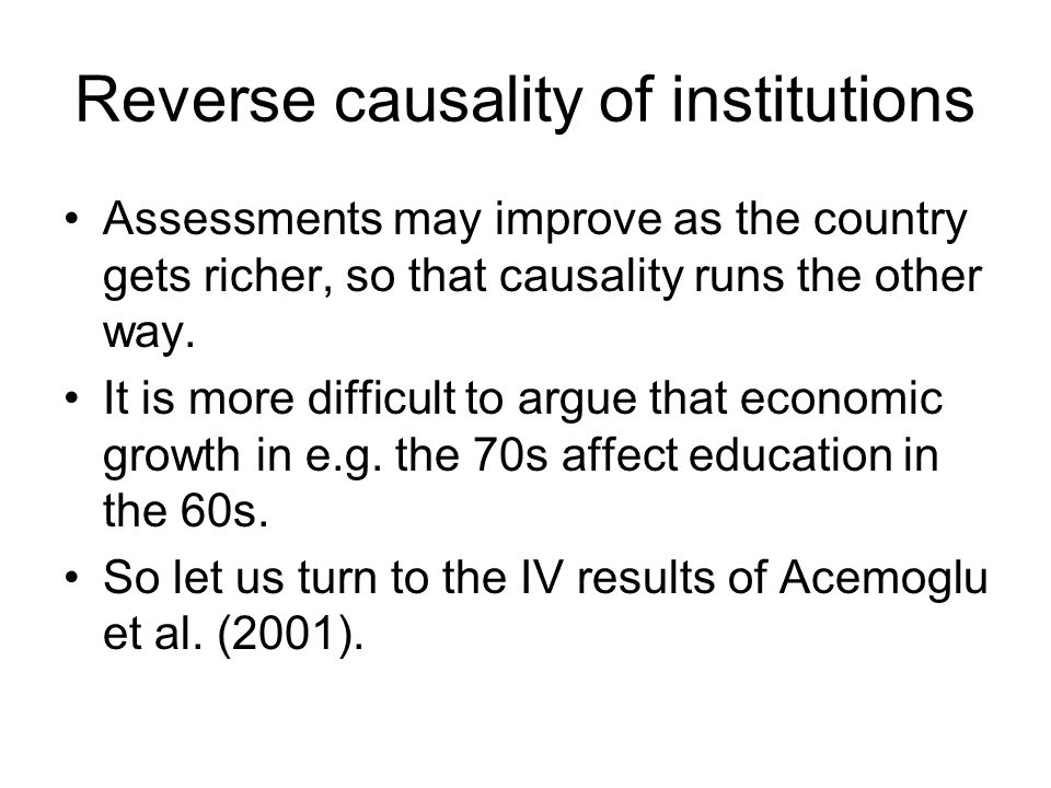 Reverse causality of institutions Assessments may improve as the country gets richer, so that causality runs the other way.
