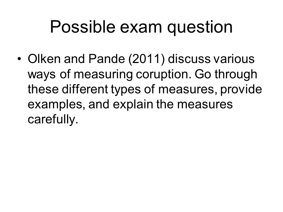 Possible exam question Olken and Pande (2011) discuss various ways of measuring coruption. Go through these different types of measures, provide examp