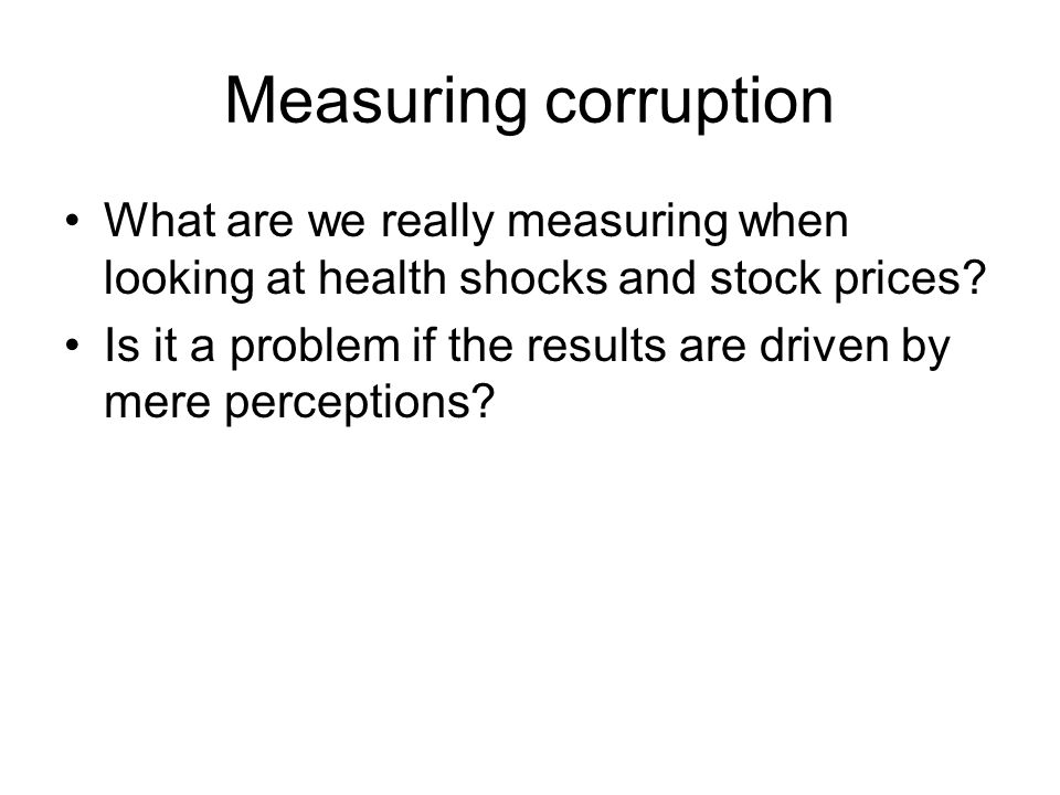 Measuring corruption What are we really measuring when looking at health shocks and stock prices? Is it a problem if the results are driven by mere pe