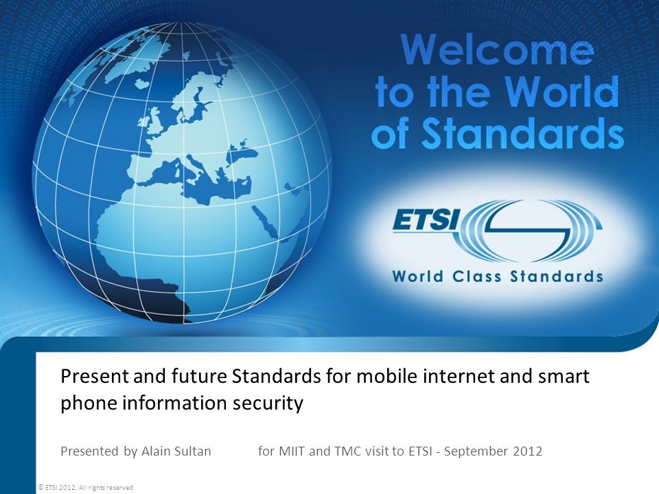 Present and future Standards for mobile internet and smart phone information security Presented by Alain Sultan for MIIT and TMC visit to ETSI - September 2012 © ETSI 2012.