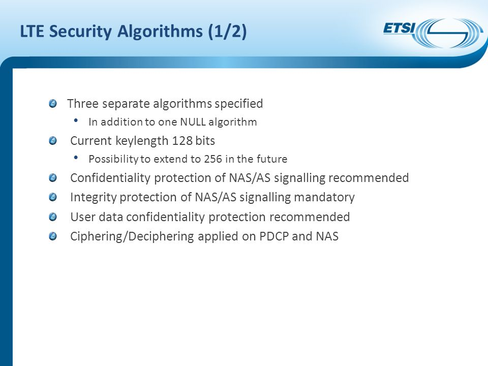 LTE Security Algorithms (1/2) Three separate algorithms specified In addition to one NULL algorithm Current keylength 128 bits Possibility to extend to 256 in the future Confidentiality protection of NAS/AS signalling recommended Integrity protection of NAS/AS signalling mandatory User data confidentiality protection recommended Ciphering/Deciphering applied on PDCP and NAS