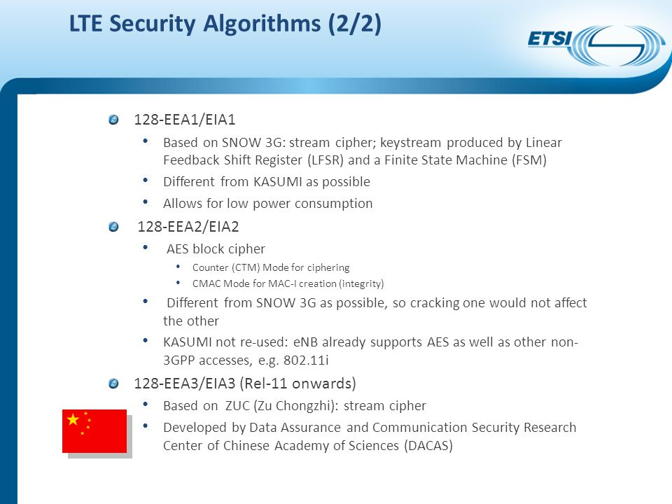 LTE Security Algorithms (2/2) 128-EEA1/EIA1 Based on SNOW 3G: stream cipher; keystream produced by Linear Feedback Shift Register (LFSR) and a Finite