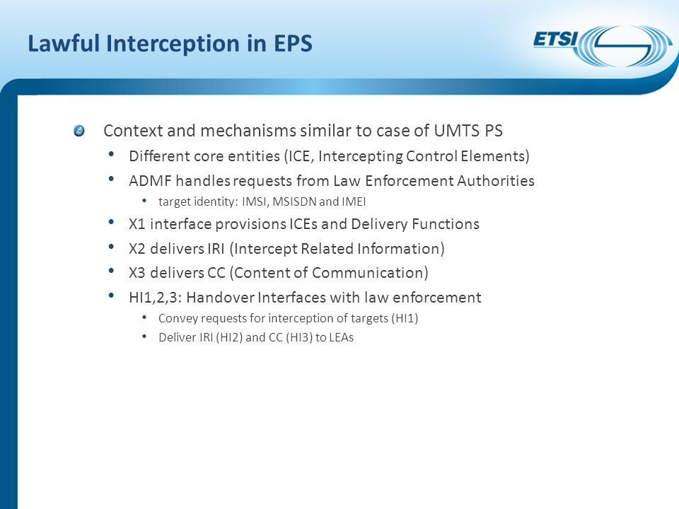 Lawful Interception in EPS Context and mechanisms similar to case of UMTS PS Different core entities (ICE, Intercepting Control Elements) ADMF handles