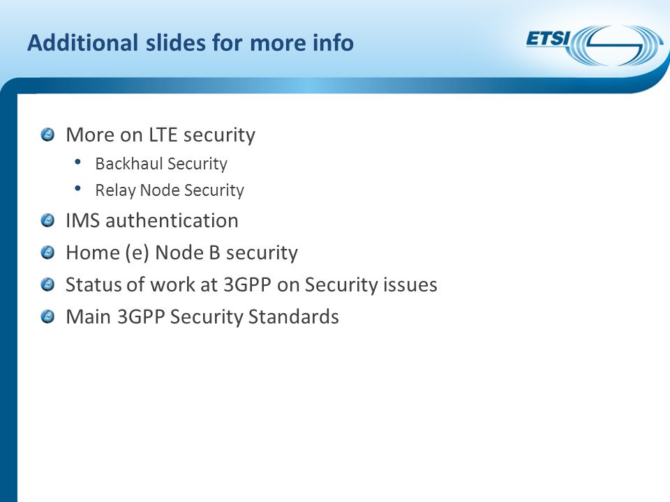 Additional slides for more info More on LTE security Backhaul Security Relay Node Security IMS authentication Home (e) Node B security Status of work at 3GPP on Security issues Main 3GPP Security Standards