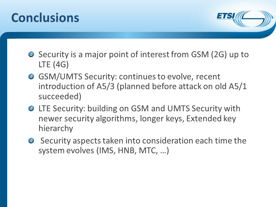 Conclusions Security is a major point of interest from GSM (2G) up to LTE (4G) GSM/UMTS Security: continues to evolve, recent introduction of A5/3 (pl