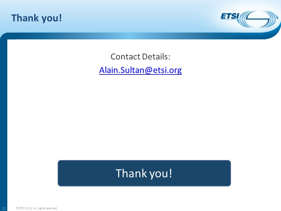 Thank you! Contact Details: Alain.Sultan@etsi.org 23 Thank you! © ETSI 2012. All rights reserved
