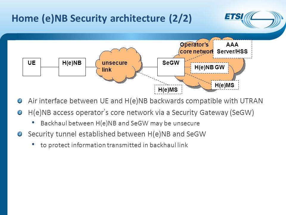 Home (e)NB Security architecture (2/2) Air interface between UE and H(e)NB backwards compatible with UTRAN H(e)NB access operator ' s core network via a Security Gateway (SeGW) Backhaul between H(e)NB and SeGW may be unsecure Security tunnel established between H(e)NB and SeGW to protect information transmitted in backhaul link UEH(e)NBSeGW unsecure link Operator's core network H(e)NB GW H(e)MS AAA Server/HSS