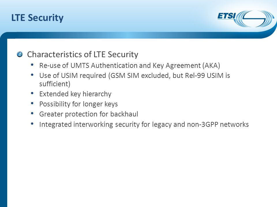 LTE Security Characteristics of LTE Security Re-use of UMTS Authentication and Key Agreement (AKA) Use of USIM required (GSM SIM excluded, but Rel-99