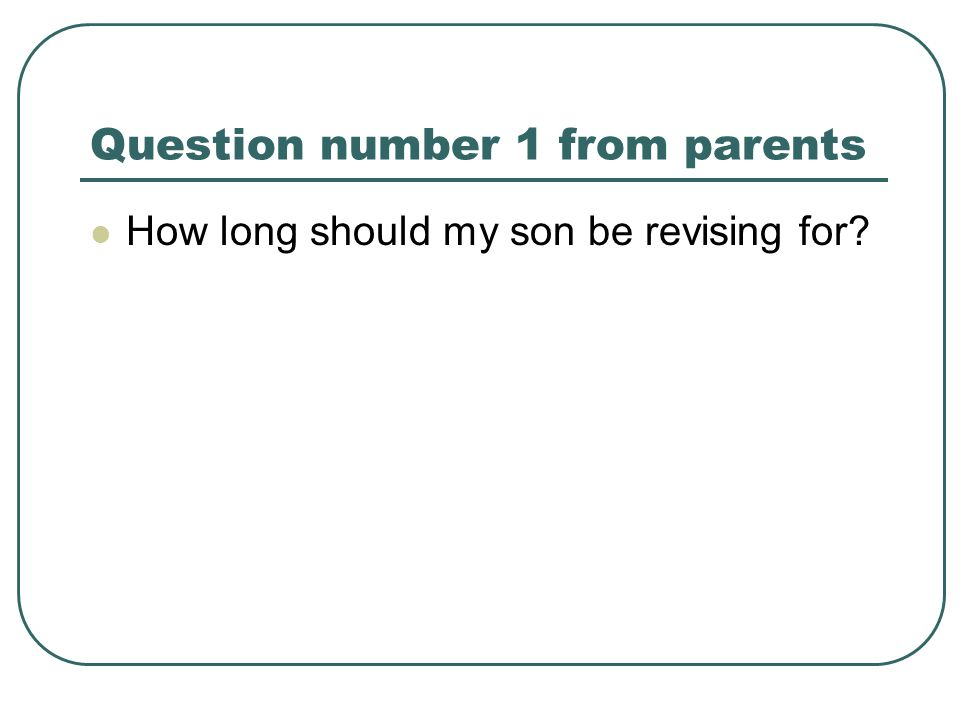 Question number 1 from parents How long should my son be revising for?