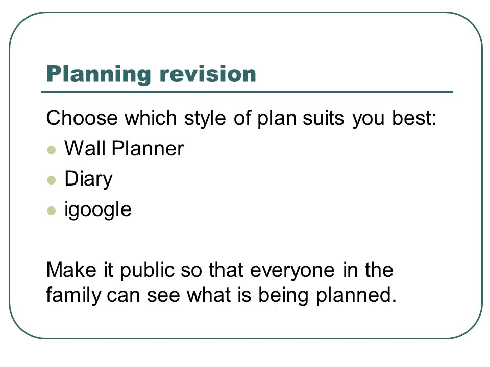 Planning revision Choose which style of plan suits you best: Wall Planner Diary igoogle Make it public so that everyone in the family can see what is being planned.