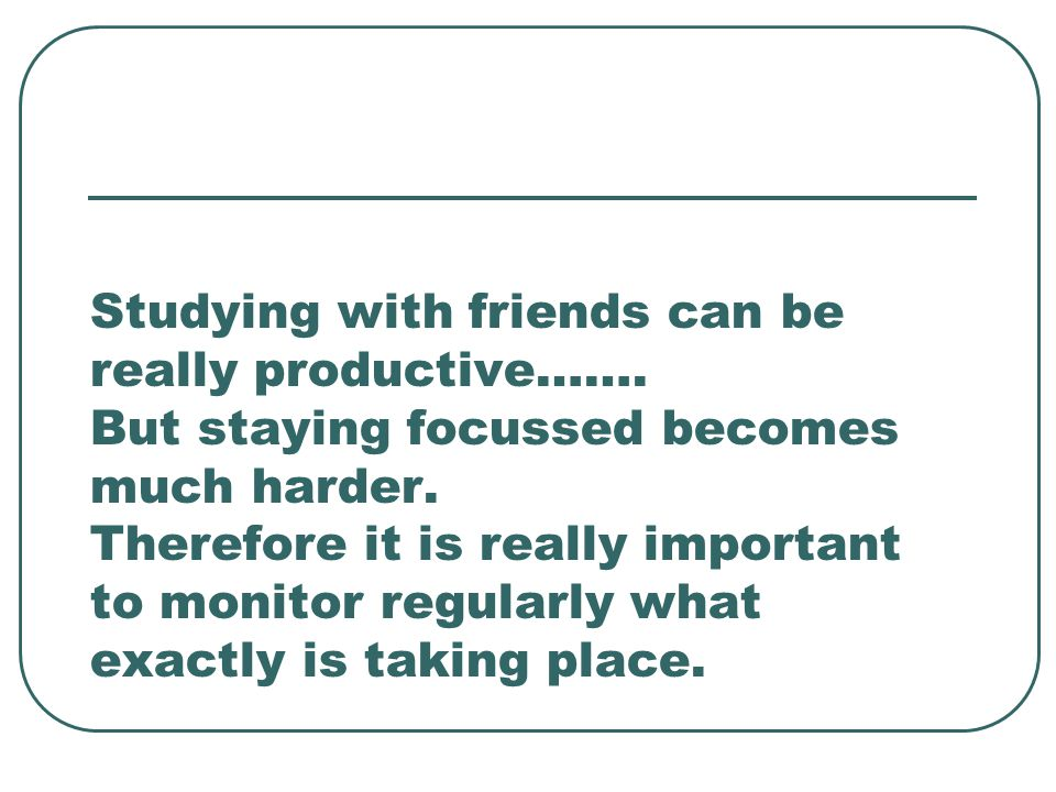 Studying with friends can be really productive…….But staying focussed becomes much harder.
