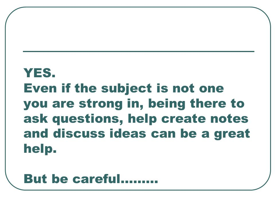 YES. Even if the subject is not one you are strong in, being there to ask questions, help create notes and discuss ideas can be a great help. But be c
