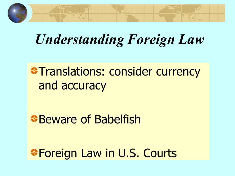 Understanding Foreign Law Translations: consider currency and accuracy Beware of Babelfish Foreign Law in U.S.