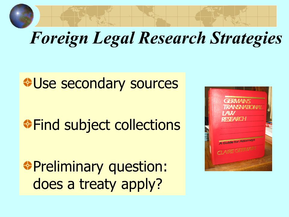 Foreign Legal Research Strategies Use secondary sources Find subject collections Preliminary question: does a treaty apply