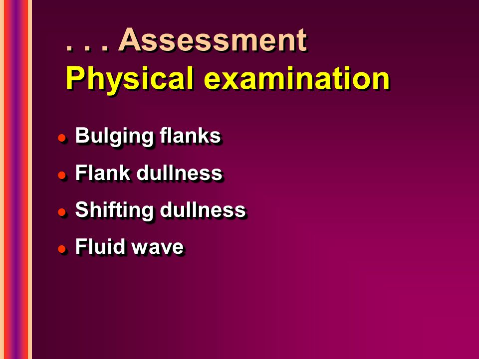 ... Assessment Physical examination l Bulging flanks l Flank dullness l Shifting dullness l Fluid wave l Bulging flanks l Flank dullness l Shifting du