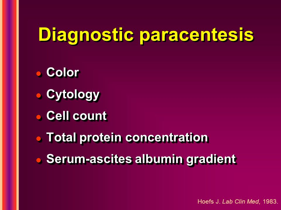 Diagnostic paracentesis l Color l Cytology l Cell count l Total protein concentration l Serum-ascites albumin gradient l Color l Cytology l Cell count l Total protein concentration l Serum-ascites albumin gradient Hoefs J.