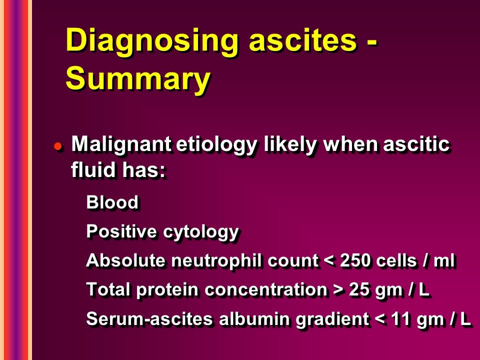 Diagnosing ascites - Summary l Malignant etiology likely when ascitic fluid has: Blood Positive cytology Absolute neutrophil count < 250 cells / ml To