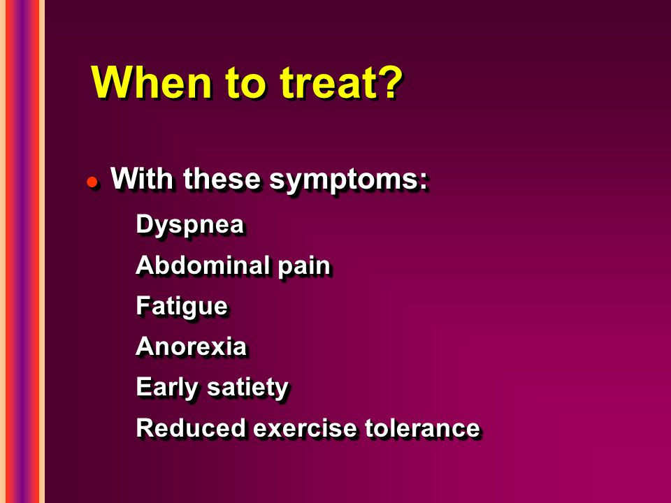 When to treat? l With these symptoms: Dyspnea Abdominal pain FatigueAnorexia Early satiety Reduced exercise tolerance l With these symptoms: Dyspnea A
